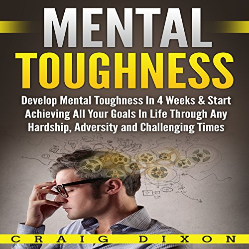 Mental Toughness: Develop Mental Toughness In 4 Weeks & Start Achieving All Your Goals In Life Through Any Hardship, Adversity and Challenging Times audiobook cover art