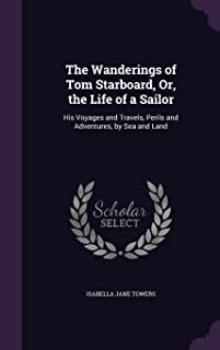 The Wanderings of Tom Starboard, Or, the Life of a Sailor: His Voyages and Travels, Perils and Adventures, by Sea and Land