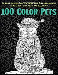100 Color Pets - An Adult Coloring Book Featuring Super Cute and Adorable Animals for Stress Relief and Relaxation 🐩 🐹  ...