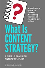 What Is Content Strategy? A Beginner's Guide To Standing Out Online: A simple plan for developing a content strategy and learning the basics of how ... works (Content Marketing for Beginners)