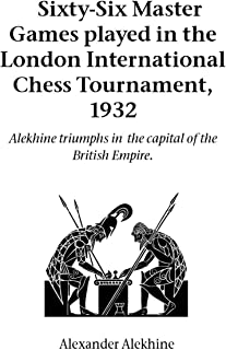 Sixty-Six Master Games Played in the London International Chess Tournament, 1932: Alekhine Triumphs in the Capital of the British Empire (Hardinge Simpole chess classics)