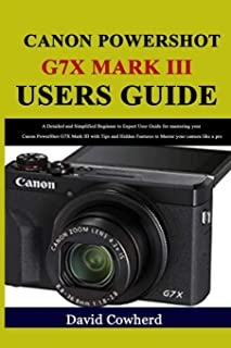 Canon PowerShot G7X Mark III Users Guide: A Detailed and Simplified Beginner to Expert User Guide for mastering your Canon...