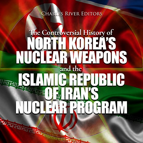 The Controversial History of North Korea's Nuclear Weapons and the Islamic Republic of Iran's Nuclear Program audiobook cover art