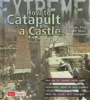 How to Catapult a Castle: Machines That Brought Down the Battlements (Extreme!)