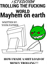 Trolling The Fucking World, Mayhem On Earth, How I made a shit load of money trolling (How I Made A Shit Load Of Money Trolling The Fucking World Book 1)