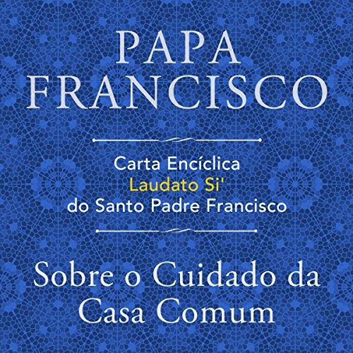 Carta Encíclica Laudato Si' Do Santo Padre Francisco: Sobre O Cuidado Da Casa Comum audiobook cover art