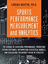 Sports Performance Measurement and Analytics: The Science of Assessing Performance, Predicting Future Outcomes, Interpreting Statistical Models, and Evaluating ... Value of Athletes (FT Press Analytics)