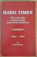 Hard Times The Civil War In Huntsville and North Alabama 1861-1865