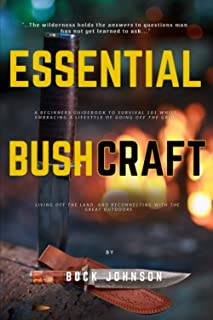 Essential BushCraft: A Beginners Guidebook to Survival 101 while Embracing a Lifestyle of Going off the Grid, Living off t...