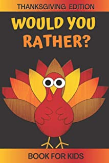 Would You Rather? Thanksgiving Edition Book For Kids: A Fun Game For Kids Ages 5,6,7,8,9,10,11,12 Ridiculous Questions and...