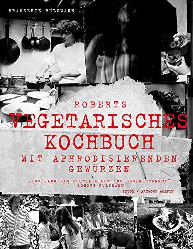 Roberts vegetarisches Kochbuch: Mit aphrodisierenden Rezepten