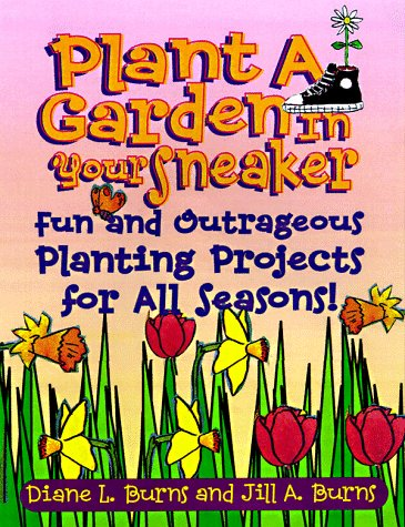 Plant a Garden in Your Sneaker!: Fun and Outrageous Planting Projects for All Seasons (Learning Triangle Press)