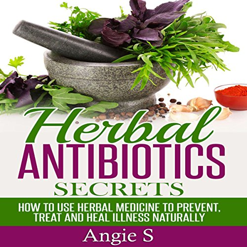 Herbal Antibiotics Secrets: How to Use Herbal Medicine to Prevent, Treat ,and Heal Illness Naturally audiobook cover art