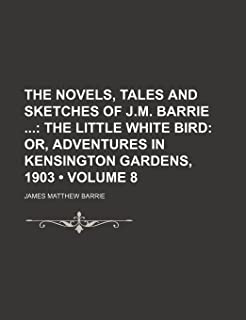 The Novels, Tales and Sketches of J.M. Barrie (Volume 8); The Little White Bird Or, Adventures in Kensington Gardens, 1903