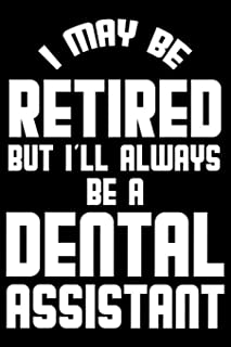 I May Be Retired But I'll Always Be A Dental Assistant: Retirement Journal, Keepsake Book, Composition Notebook, Gratitude Diary For Retired Dental Assistants