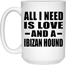 All I Need Is Love And A Ibizan Hound - 15oz White Coffee Mug Ceramic Tea-Cup - Gift for Dog Cat Owner Lover Memorial Mother's Father's Day Birthday Anniversary