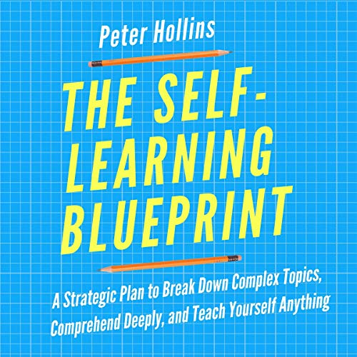 The Self-Learning Blueprint: A Strategic Plan to Break Down Complex Topics, Comprehend Deeply, and Teach Yourself Anything