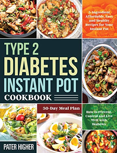 Type 2 Diabetes Instant Pot Cookbook: 5-Ingredient Affordable, Easy and Healthy Recipes for Your Instant Pot | 30-Day Meal Plan | How to Prevent, Control and Live Well with Diabetes
