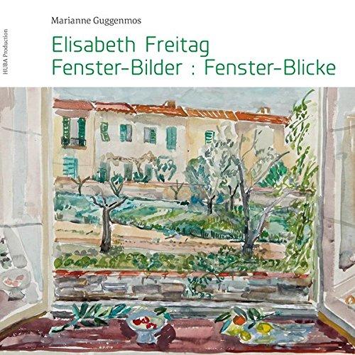 Elisabeth Freitag Fenster-Bilder:Fenster-Blicke: Ein persönliches Profil der Malerin