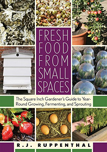 Fresh Food from Small Spaces: The Square-Inch Gardener's Guide to Year-Round Growing, Fermenting, and Sprouting