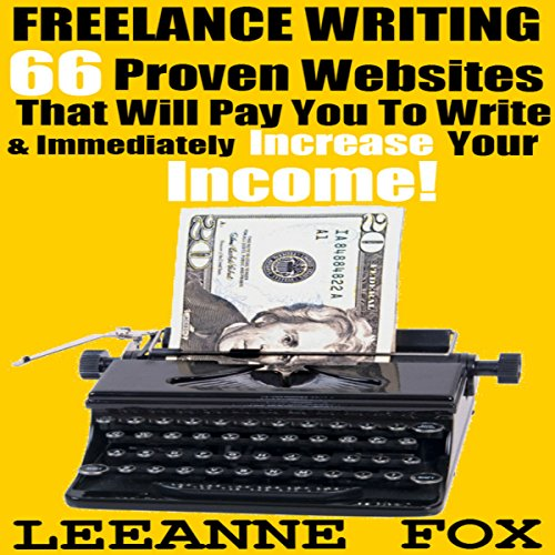 Freelance Writing: 66 Proven Websites That Will Pay You To Write & Immediately Increase Your Income! audiobook cover art