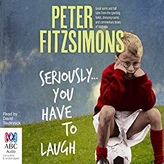 Seriously...You Have to Laugh     Great Yarns and Tall Tales from the Sporting Fields, Dressing Rooms and Commentary Boxes of Australia              By:                                                                                                                                 Peter FitzSimons                               Narrated by:                                                                                                                                 David Tredinnick                      Length: 3 hrs and 54 mins     3 ratings     Overall 3.7