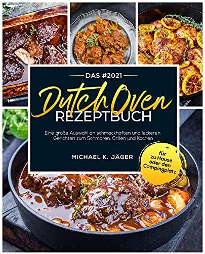 Das #2021 Dutch Oven Rezeptbuch: Eine große Auswahl an schmackhaften und leckeren Gerichten zum Schmoren, Grillen und Kochen für zu Hause oder den Campingplatz