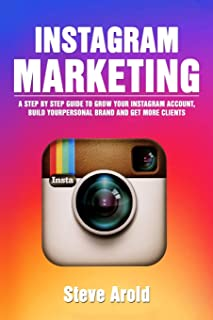 Instagram Marketing: A Step By Step Guide To Grow Your Instagram Account, Build Your Personal Brand And Get More Clients