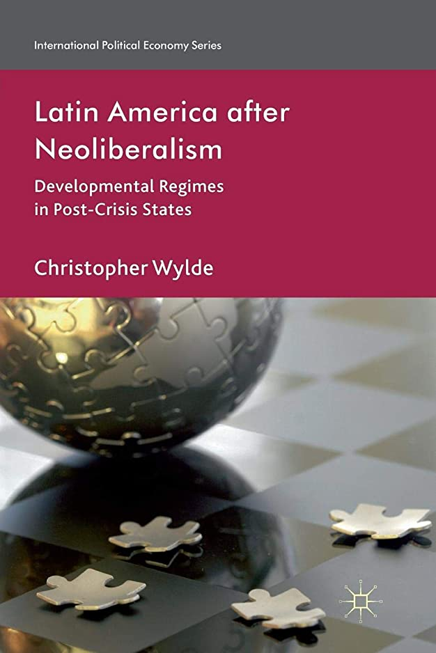 Latin America After Neoliberalism: Developmental Regimes in Post-Crisis States (International Political Economy Series)