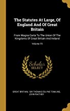 The Statutes At Large, Of England And Of Great Britain: From Magna Carta To The Union Of The Kingdoms Of Great Britain And Ireland; Volume 15