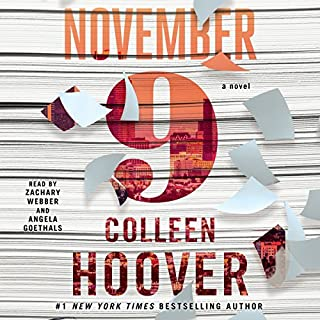 November 9     A Novel              By:                                                                                                                                 Colleen Hoover                               Narrated by:                                                                                                                                 Zachary Webber,                                                                                        Angela Goethals                      Length: 9 hrs and 46 mins     2,393 ratings     Overall 4.6