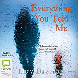 Everything You Told Me                   By:                                                                                                                                 Lucy Dawson                               Narrated by:                                                                                                                                 Jessica Ball                      Length: 9 hrs and 50 mins     2,782 ratings     Overall 4.2