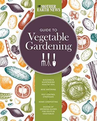 The Mother Earth News Guide to Vegetable Gardening: Building and Maintaining Healthy Soil * Wise Watering * Pest Control Strategies * Home Composting ... of Growing Guides