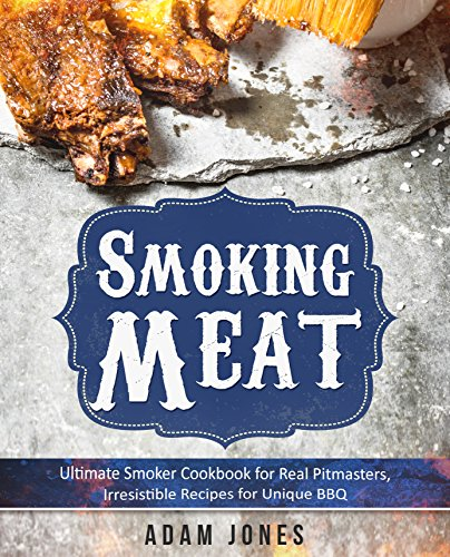 Smoking Meat: Ultimate Smoker Cookbook for Real Pitmasters, Irresistible Recipes for Unique BBQ: Book 2: [Smoker Cookbook, Smoked Meat, Barbecue Cookbook, Smoker Guide, Smoking Meat Cookbook] by [Adam Jones]