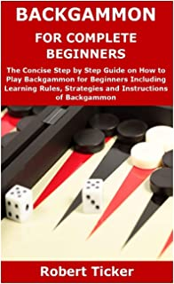 Backgammon for Complete Beginners: The Concise Step by Step Guide on How to Play Backgammon for Beginners Including Learni...