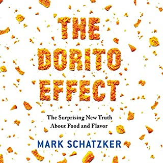 The Dorito Effect     The Surprising New Truth About Food and Flavor              Written by:                                                                                                                                 Mark Schatzker                               Narrated by:                                                                                                                                 Chris Patton                      Length: 8 hrs and 17 mins     15 ratings     Overall 4.5