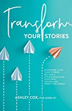 Transform Your Stories: Overcome Your Toxic Stories, Become a Courageous and Confident Leader, and Impact the World