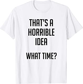 Thats A Horrible Idea What Time Funny Shirt