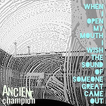 When I Open My Mouth I Wish the Sound of Someone Great Came Out