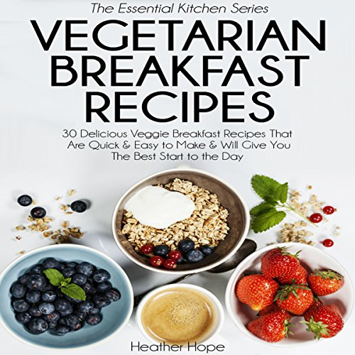 Vegetarian Breakfast Recipes: 30 Delicious Veggie Breakfast Recipes That Are Quick & Easy to Make, & Will Give You the Best Start to the Day audiobook cover art