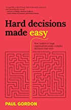 Hard Decisions Made Easy: How leaders in large organisations make complex decisions that stick