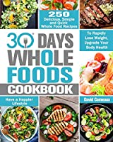 30 Day Whole Foods Cookbook: 250 Delicious, Simple and Quick Whole Food Recipes to Rapidly Lose Weight, Upgrade Your Body Health and Have a Happier Lifestyle