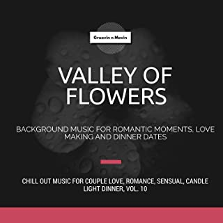 Valley Of Flowers (Background Music For Romantic Moments, Love Making And Dinner Dates) (Chill Out Music For Couple Love, Romance, Sensual, Candle Light Dinner, Vol. 10)