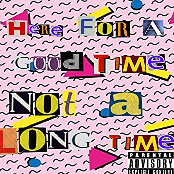 Here for a Good Time... Not a Long Time