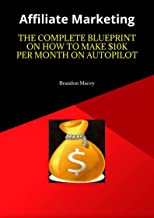 Affiliate Marketing: The Complete Blueprint On How to Make $10k Per Month on Autopilot