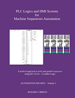 PLC Logics and HMI Screens for Machine Sequencers Automation: A pratical approach to twin and parallel sequencers using IEC 61131 - 3 Ladder Logic (AUTOMATION RECIPES)