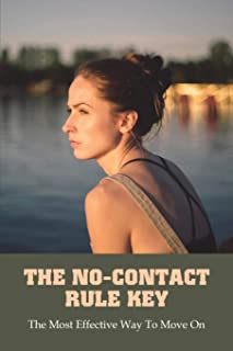 The No-Contact Rule Key: The Most Effective Way To Move On: No Contact Rule To Move On