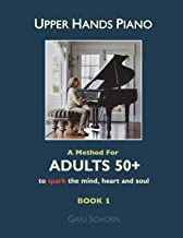 Upper Hands Piano: A Method for Adults 50+ to SPARK the Mind, Heart and Soul: Book 1 (Volume 1)