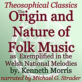 The Origin and Nature of Folk Music     As Exemplified in the Welsh National Melodies: Theosophical Classics              By:                                                                                                                                 Kenneth Morris                               Narrated by:                                                                                                                                 Michael Strader                      Length: 20 mins     3 ratings     Overall 2.7