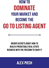 How To Dominate Your Market and Become the GO TO Listing Agent: Insider Secrets About How to Build a Predictable Real Esta...